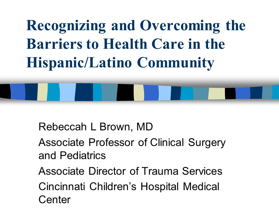 Recognizing and Overcoming the Barriers to Health Care in the Hispanic/Latino Community Rebeccah L Brown, MD Associate Professor of Clinical Surgery and Pediatrics Associate Director of Trauma Services Cincinnati Childrens Hospital Medical Center