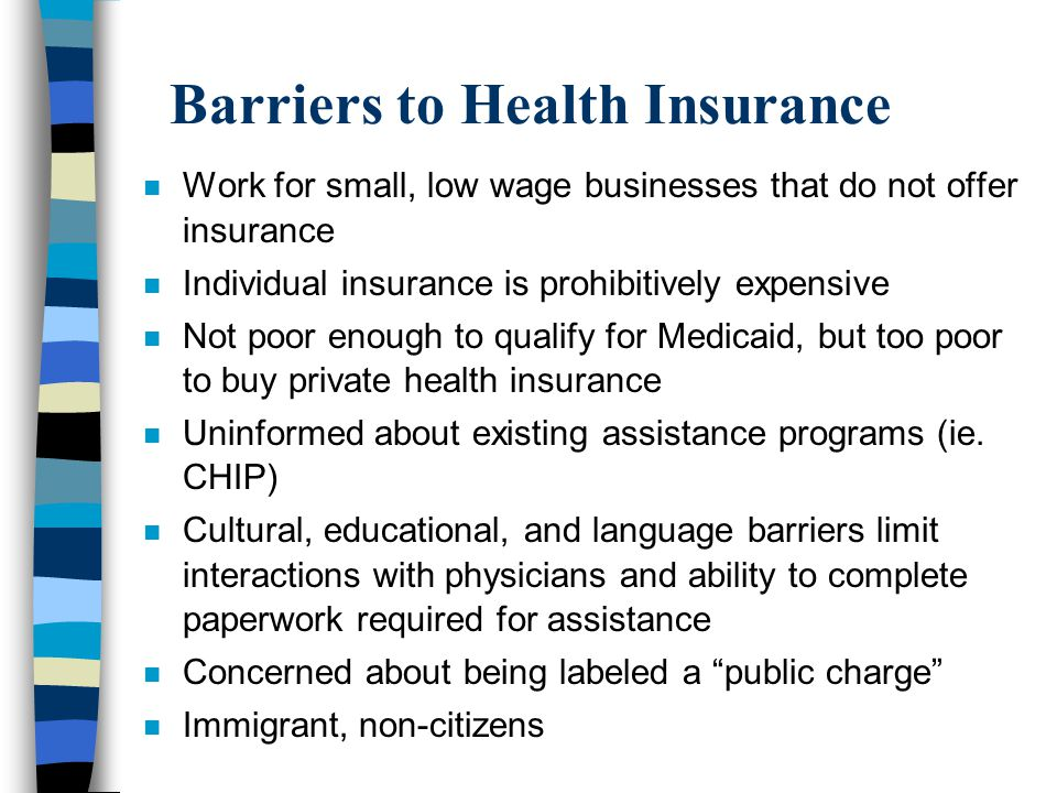 Barriers to Health Insurance n Work for small, low wage businesses that do not offer insurance n Individual insurance is prohibitively expensive n Not poor enough to qualify for Medicaid, but too poor to buy private health insurance n Uninformed about existing assistance programs (ie.