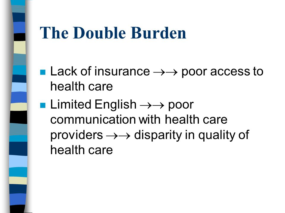 The Double Burden n Lack of insurance poor access to health care n Limited English poor communication with health care providers disparity in quality of health care