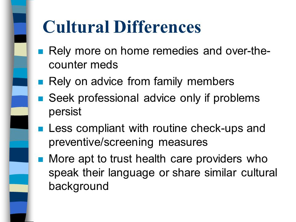 Cultural Differences n Rely more on home remedies and over-the- counter meds n Rely on advice from family members n Seek professional advice only if problems persist n Less compliant with routine check-ups and preventive/screening measures n More apt to trust health care providers who speak their language or share similar cultural background