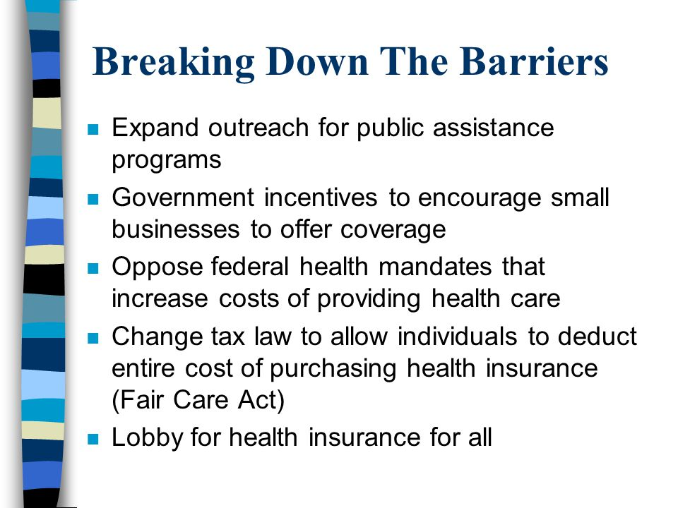 Breaking Down The Barriers n Expand outreach for public assistance programs n Government incentives to encourage small businesses to offer coverage n Oppose federal health mandates that increase costs of providing health care n Change tax law to allow individuals to deduct entire cost of purchasing health insurance (Fair Care Act) n Lobby for health insurance for all