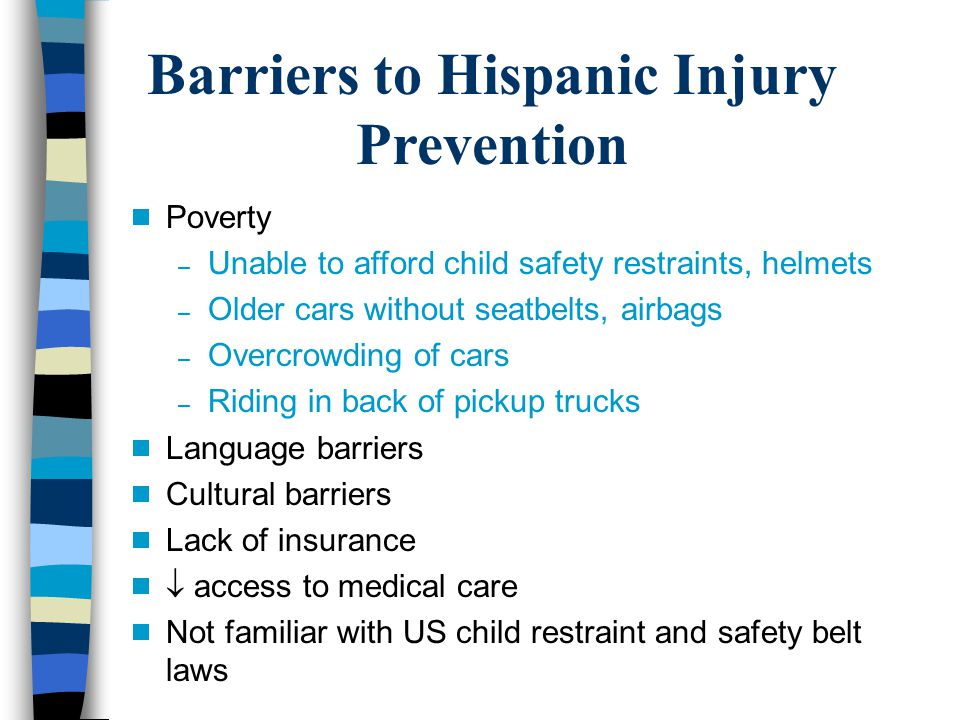 Barriers to Hispanic Injury Prevention Poverty – Unable to afford child safety restraints, helmets – Older cars without seatbelts, airbags – Overcrowding of cars – Riding in back of pickup trucks Language barriers Cultural barriers Lack of insurance access to medical care Not familiar with US child restraint and safety belt laws