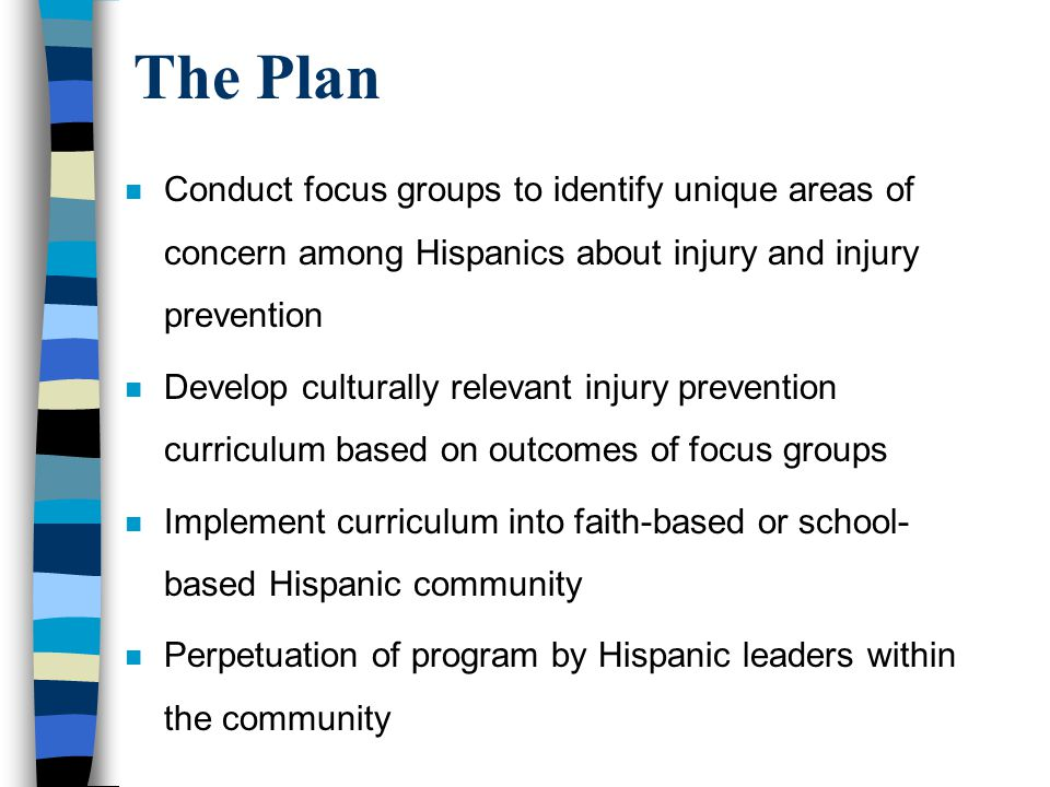 The Plan n Conduct focus groups to identify unique areas of concern among Hispanics about injury and injury prevention n Develop culturally relevant injury prevention curriculum based on outcomes of focus groups n Implement curriculum into faith-based or school- based Hispanic community n Perpetuation of program by Hispanic leaders within the community