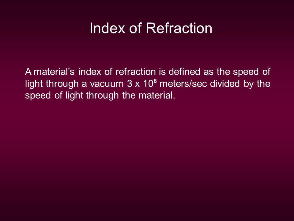 Index of Refraction A materials index of refraction is defined as the speed of light through a vacuum 3 x 10 8 meters/sec divided by the speed of ligh