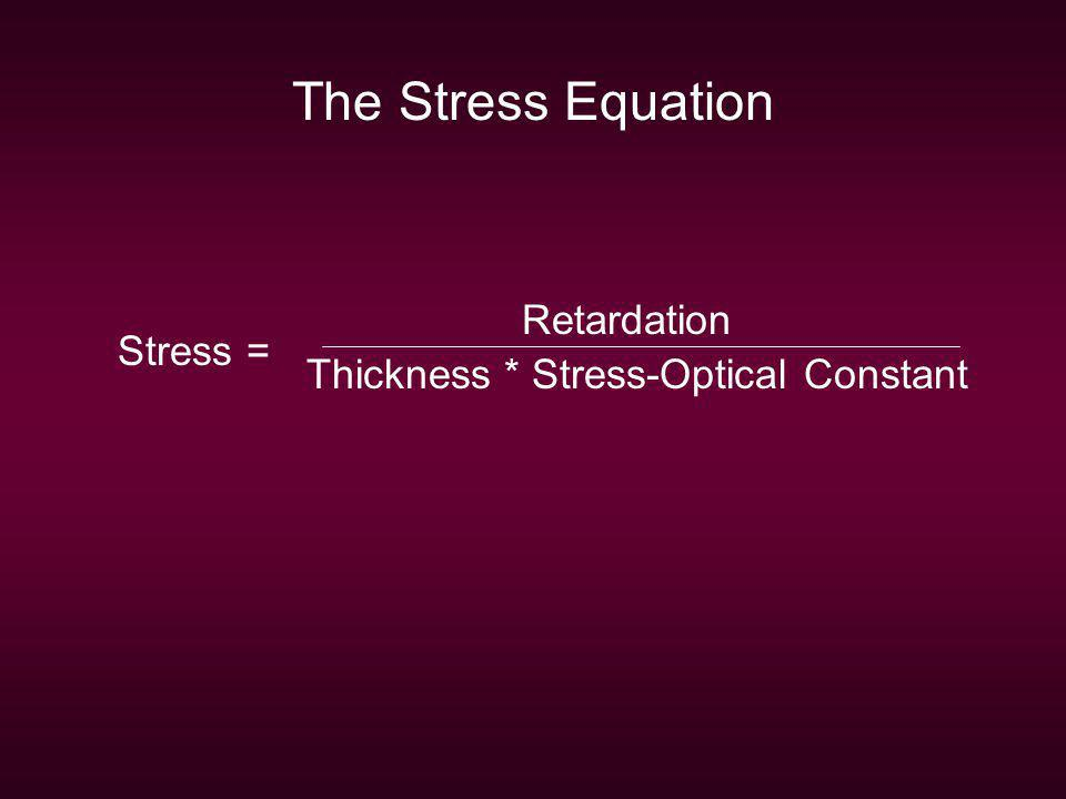 Retardation Thickness * Stress-Optical Constant Stress = The Stress Equation
