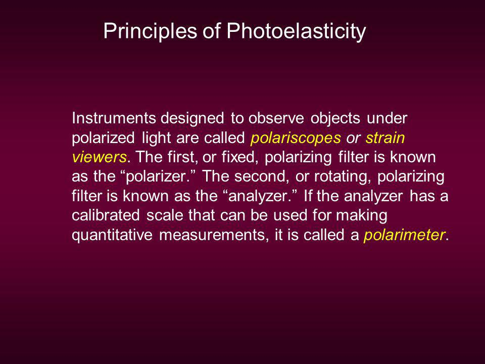 Principles of Photoelasticity Instruments designed to observe objects under polarized light are called polariscopes or strain viewers. The first, or f