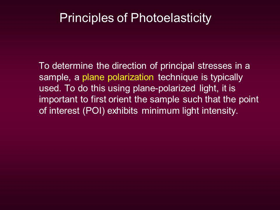 Principles of Photoelasticity To determine the direction of principal stresses in a sample, a plane polarization technique is typically used. To do th