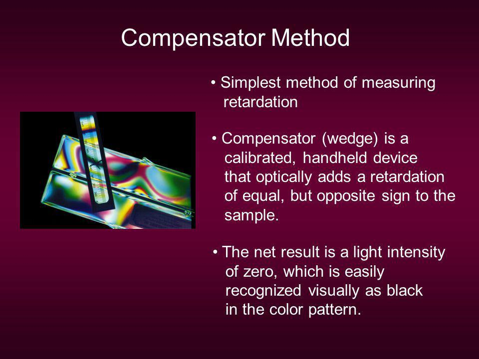 Compensator Method Simplest method of measuring retardation Compensator (wedge) is a calibrated, handheld device that optically adds a retardation of