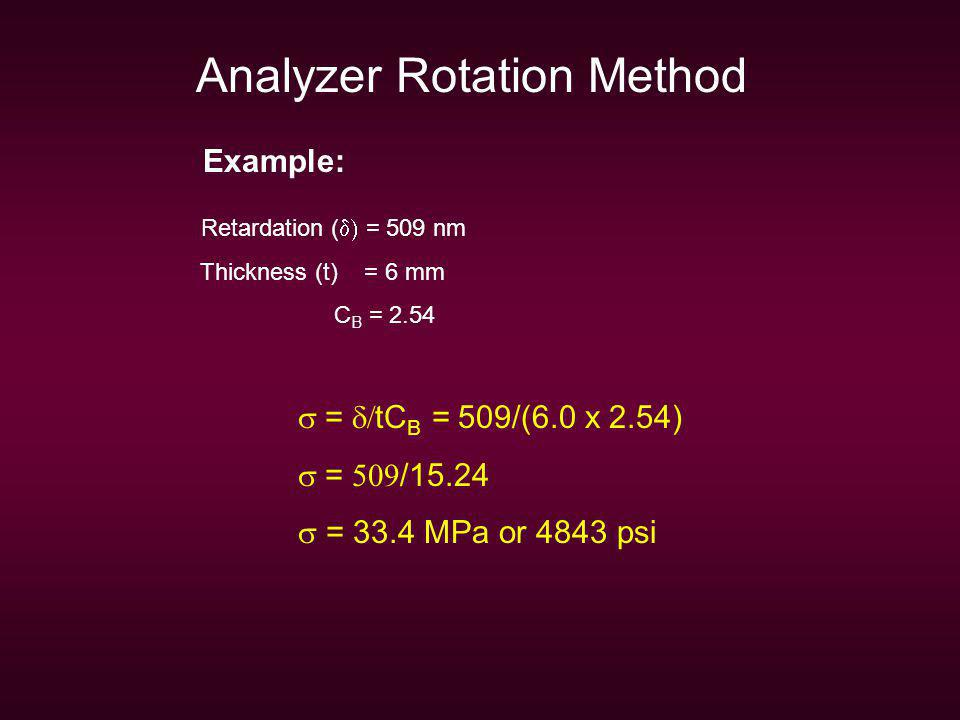 Analyzer Rotation Method Example: Retardation ( = 509 nm Thickness (t) = 6 mm C B = 2.54 = tC B = 509/(6.0 x 2.54) = /15.24 = 33.4 MPa or 4843 psi