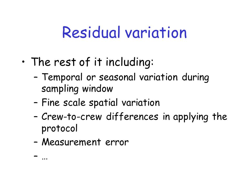 Residual variation The rest of it including: –Temporal or seasonal variation during sampling window –Fine scale spatial variation –Crew-to-crew differences in applying the protocol –Measurement error –…