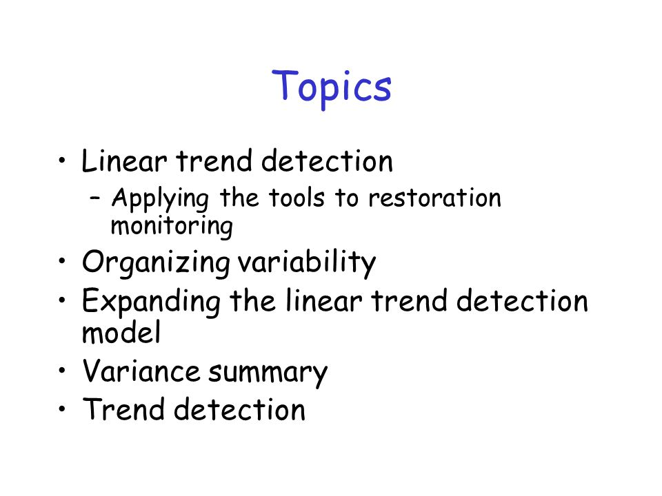 Topics Linear trend detection –Applying the tools to restoration monitoring Organizing variability Expanding the linear trend detection model Variance summary Trend detection