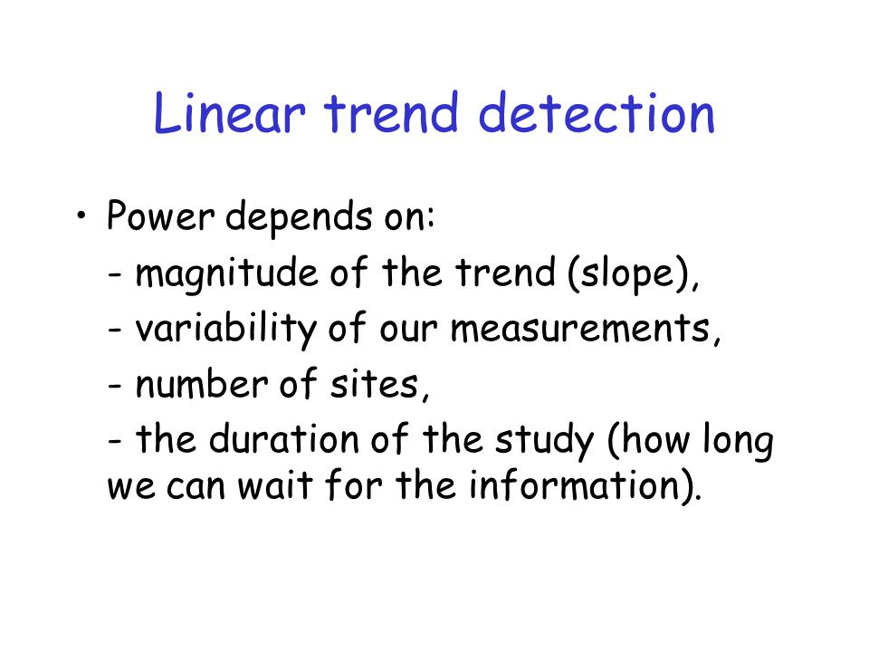 Linear trend detection Power depends on: - magnitude of the trend (slope), - variability of our measurements, - number of sites, - the duration of the study (how long we can wait for the information).