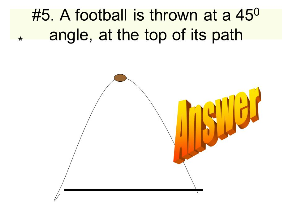 #5. A football is thrown at a 45 0 angle, at the top of its path *