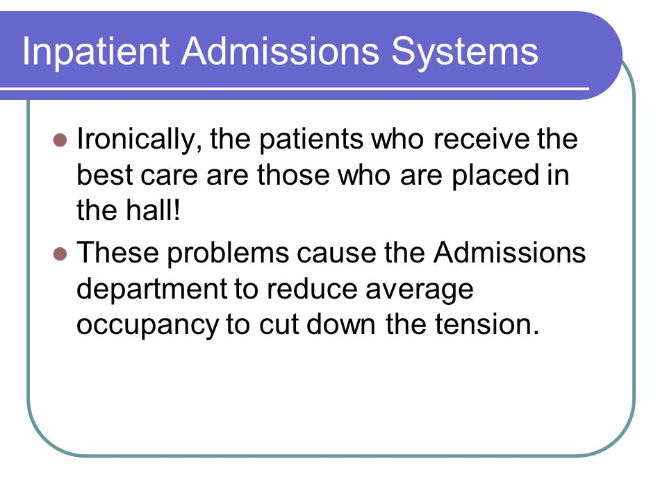 Inpatient Admissions Systems Ironically, the patients who receive the best care are those who are placed in the hall! These problems cause the Admissi