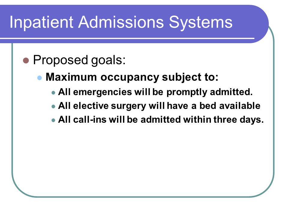 Inpatient Admissions Systems Proposed goals: Maximum occupancy subject to: All emergencies will be promptly admitted. All elective surgery will have a