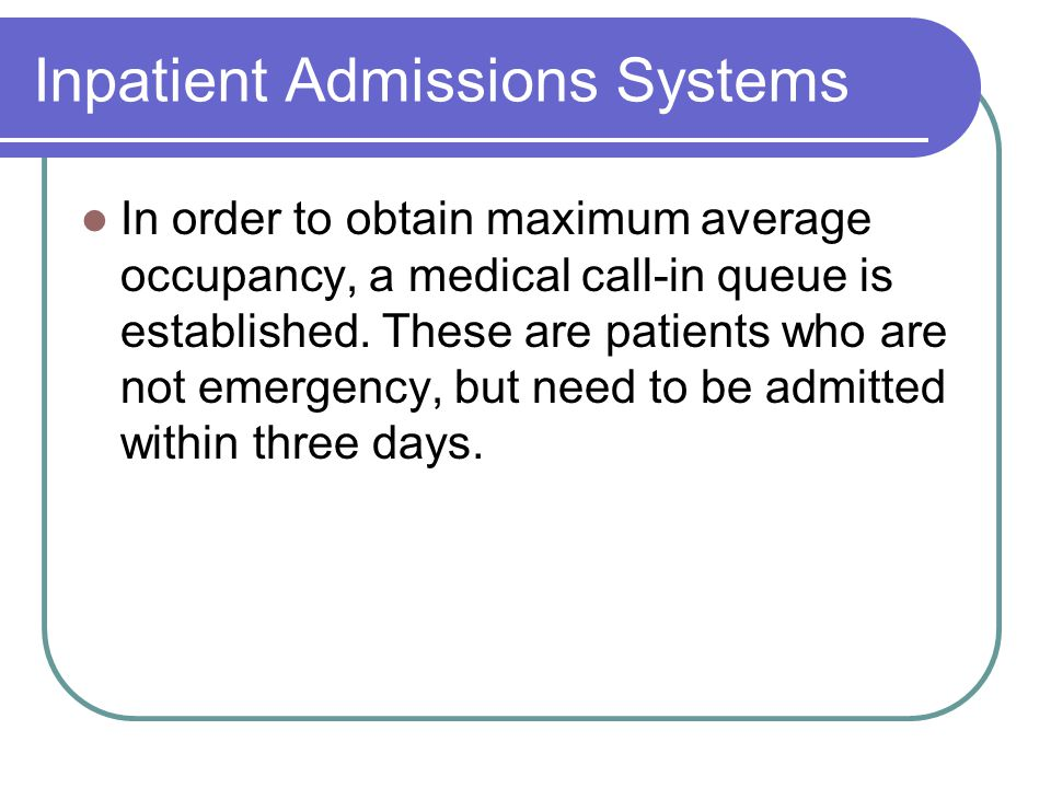 Inpatient Admissions Systems In order to obtain maximum average occupancy, a medical call-in queue is established. These are patients who are not emer