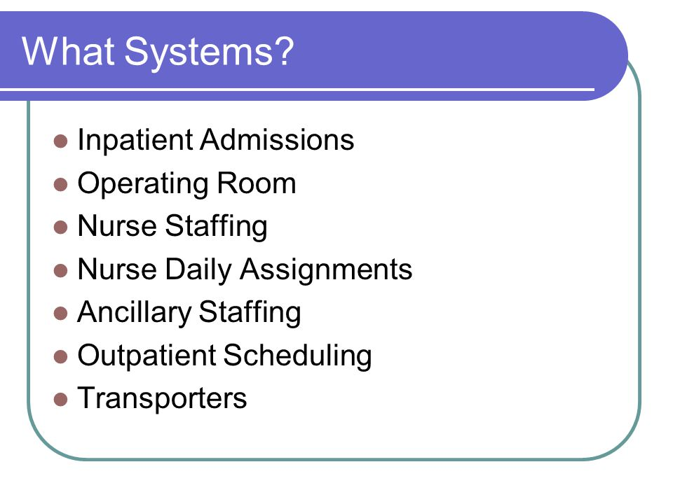 What Systems? Inpatient Admissions Operating Room Nurse Staffing Nurse Daily Assignments Ancillary Staffing Outpatient Scheduling Transporters