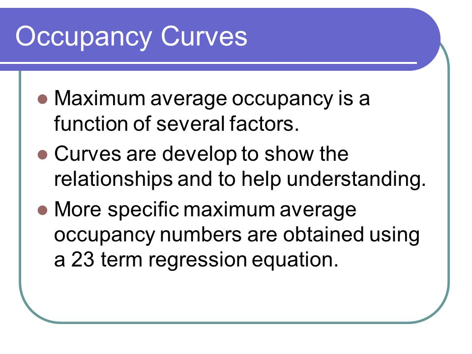 Occupancy Curves Maximum average occupancy is a function of several factors. Curves are develop to show the relationships and to help understanding. M