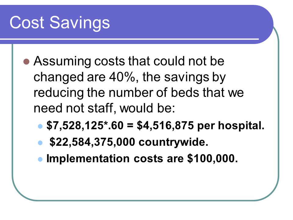 Cost Savings Assuming costs that could not be changed are 40%, the savings by reducing the number of beds that we need not staff, would be: $7,528,125