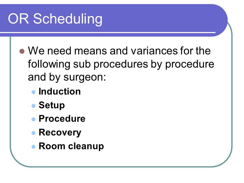 OR Scheduling We need means and variances for the following sub procedures by procedure and by surgeon: Induction Setup Procedure Recovery Room cleanup
