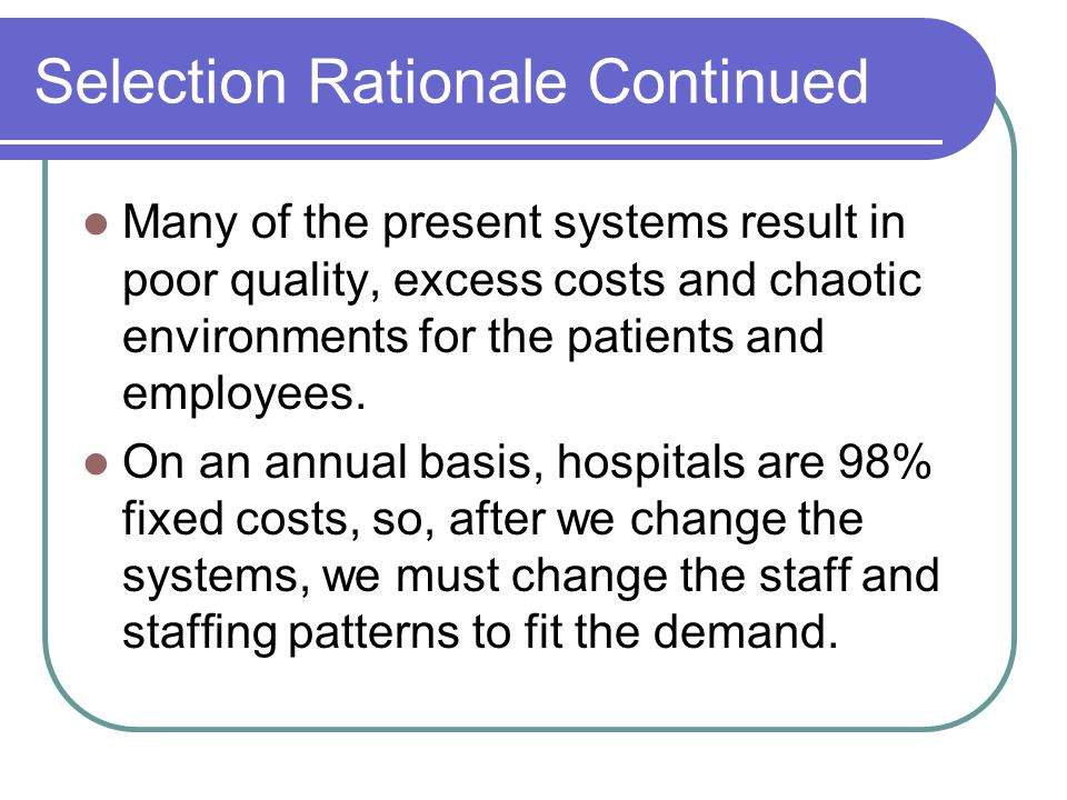 Selection Rationale Continued Many of the present systems result in poor quality, excess costs and chaotic environments for the patients and employees