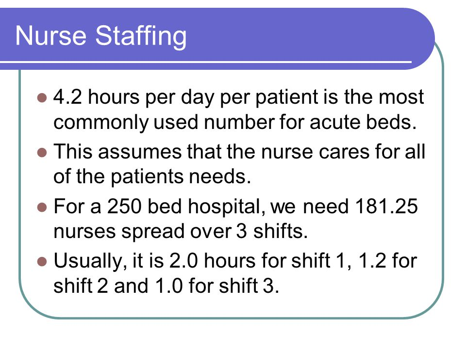 Nurse Staffing 4.2 hours per day per patient is the most commonly used number for acute beds.