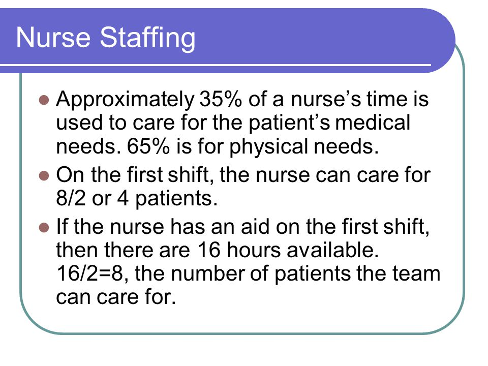Nurse Staffing Approximately 35% of a nurses time is used to care for the patients medical needs. 65% is for physical needs. On the first shift, the n