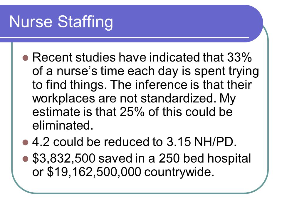 Nurse Staffing Recent studies have indicated that 33% of a nurses time each day is spent trying to find things.
