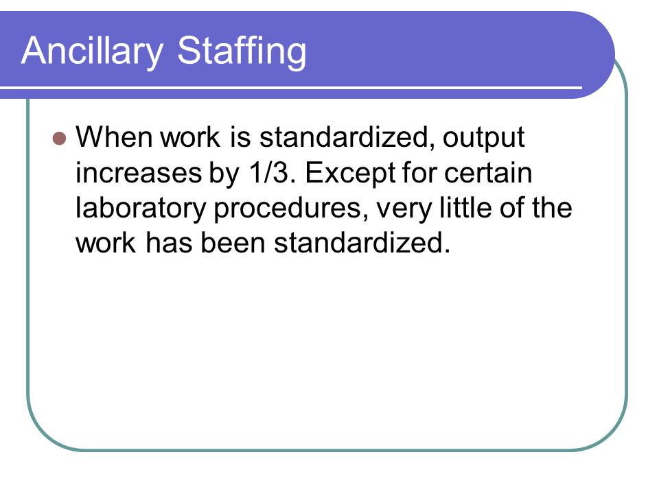 Ancillary Staffing When work is standardized, output increases by 1/3. Except for certain laboratory procedures, very little of the work has been stan