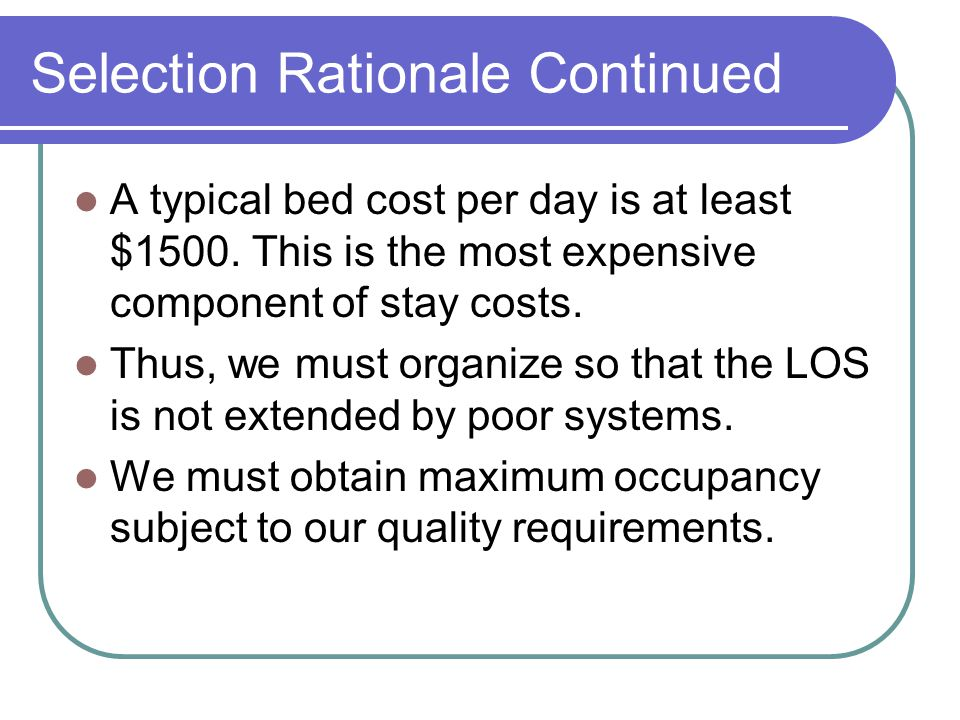 Selection Rationale Continued A typical bed cost per day is at least $1500. This is the most expensive component of stay costs. Thus, we must organize