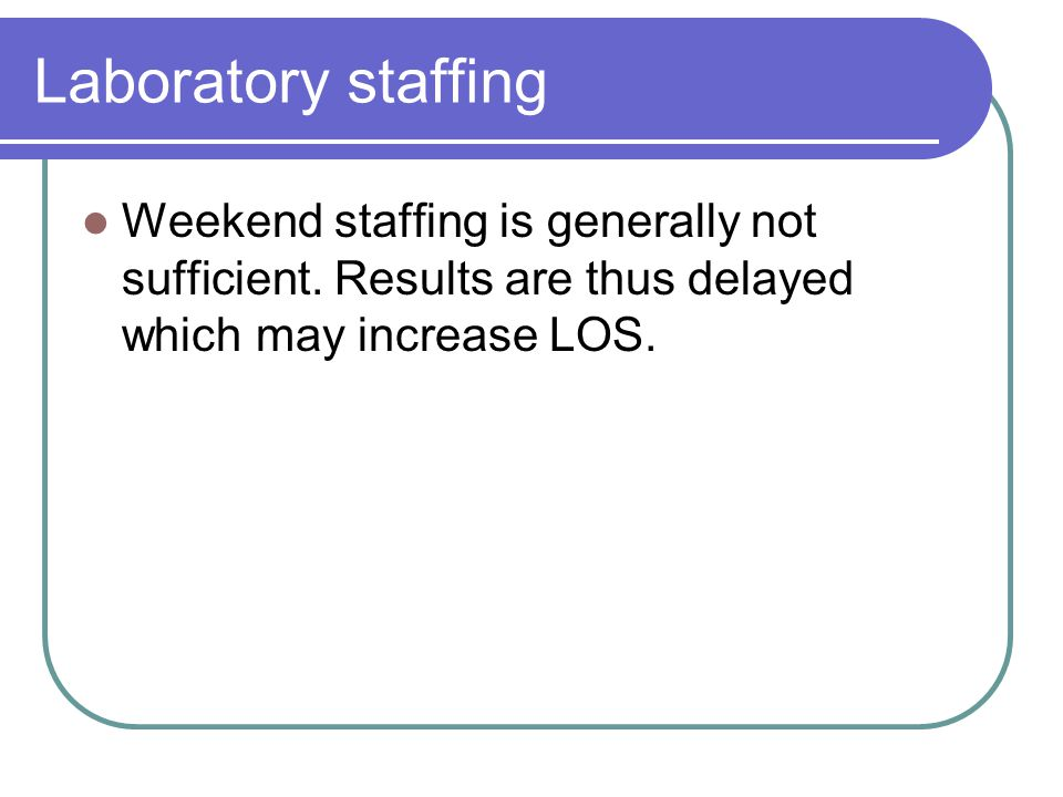 Laboratory staffing Weekend staffing is generally not sufficient.