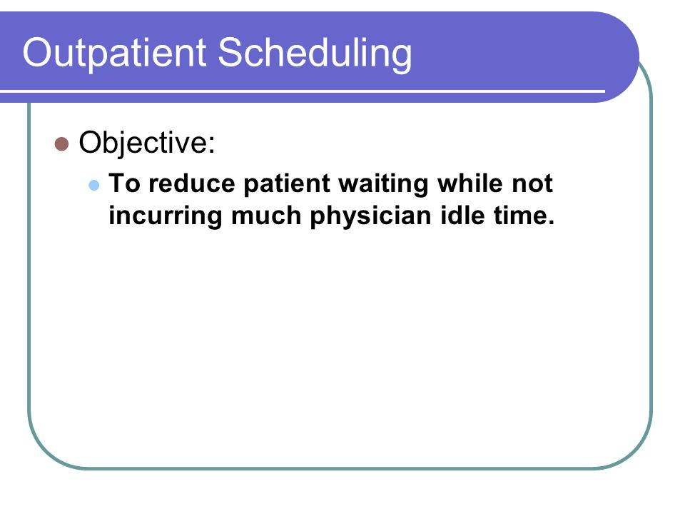 Outpatient Scheduling Objective: To reduce patient waiting while not incurring much physician idle time.