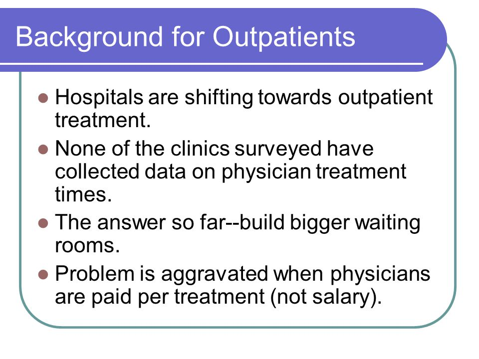 Background for Outpatients Hospitals are shifting towards outpatient treatment. None of the clinics surveyed have collected data on physician treatmen