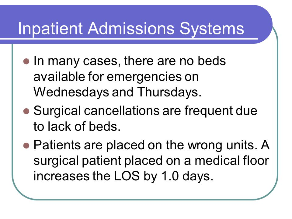 Inpatient Admissions Systems In many cases, there are no beds available for emergencies on Wednesdays and Thursdays. Surgical cancellations are freque
