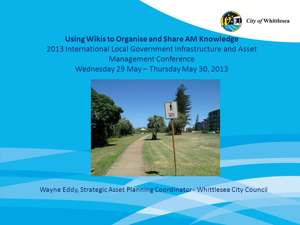 Using Wikis to Organise and Share AM Knowledge 2013 International Local Government Infrastructure and Asset Management Conference Wednesday 29 May – T