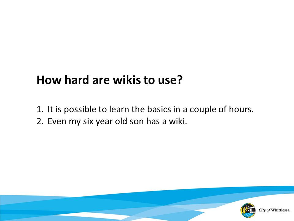 How hard are wikis to use. 1.It is possible to learn the basics in a couple of hours.