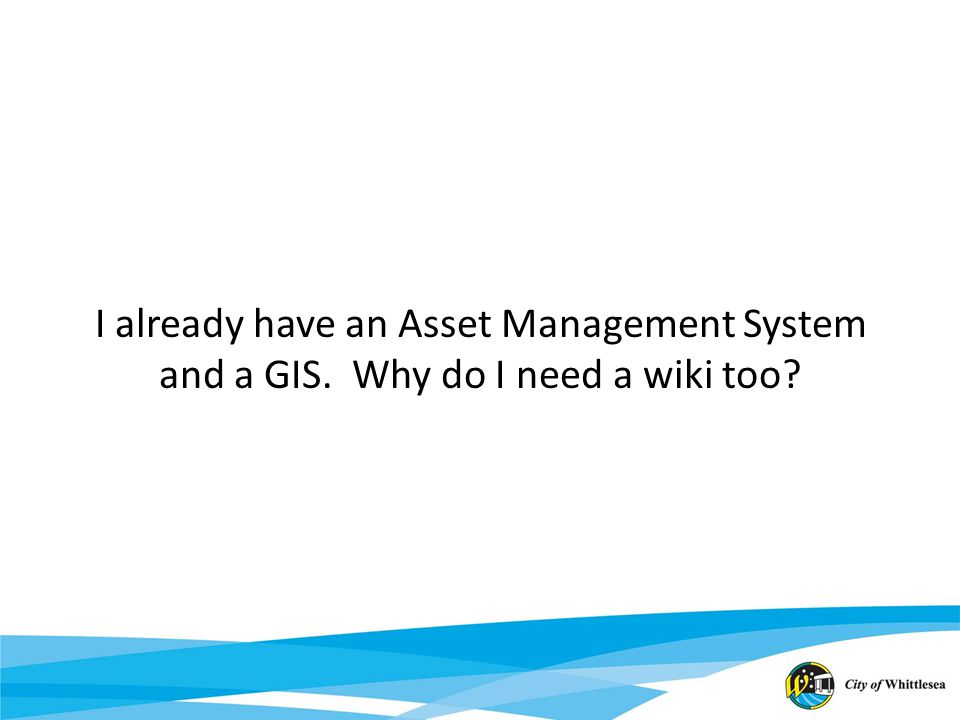 I already have an Asset Management System and a GIS. Why do I need a wiki too?
