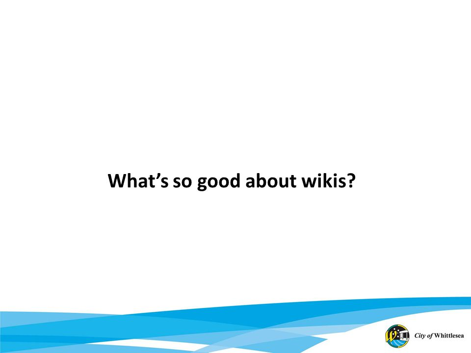Use Cases Wikis enable you to: Store, save, dump information Organise information Augment your memory Develop ideas Collaborate with others Transfer knowledge