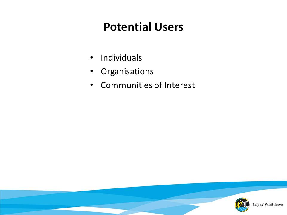 Potential Users Individuals Organisations Communities of Interest