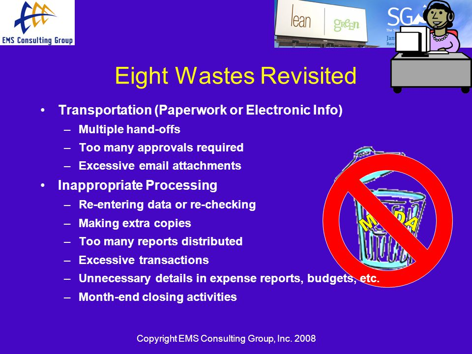 Copyright EMS Consulting Group, Inc. 2008 Eight Wastes Revisited Transportation (Paperwork or Electronic Info) –Multiple hand-offs –Too many approvals