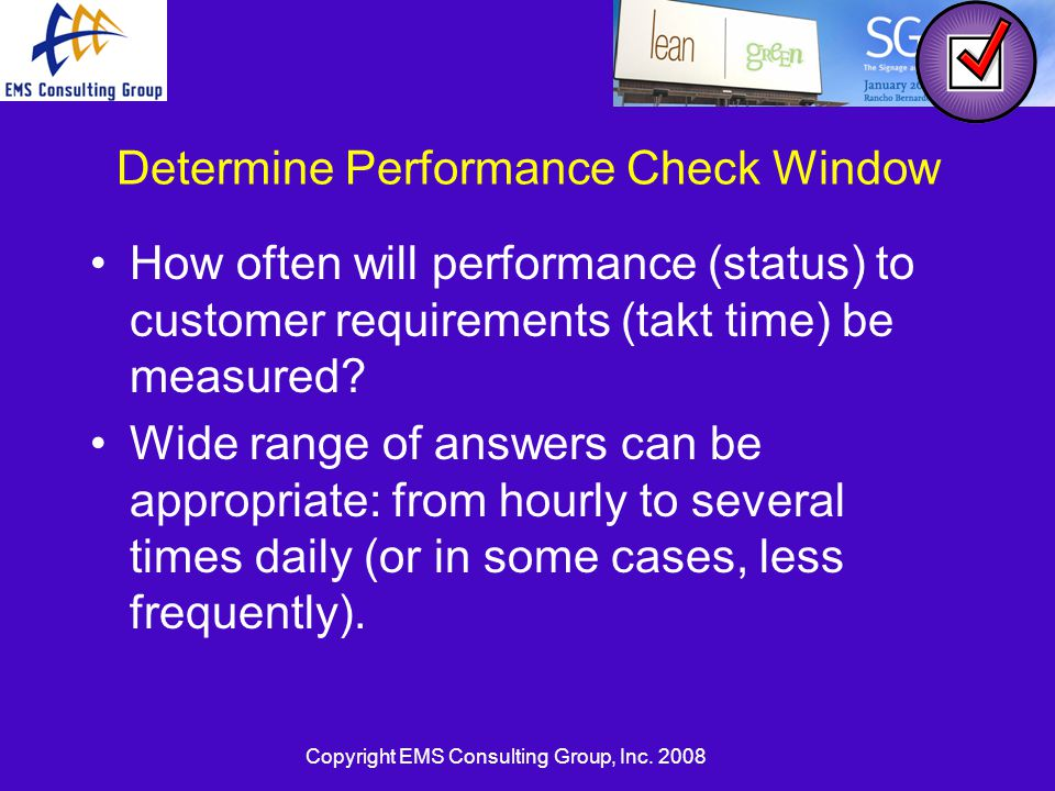 Copyright EMS Consulting Group, Inc. 2008 Determine Performance Check Window How often will performance (status) to customer requirements (takt time)