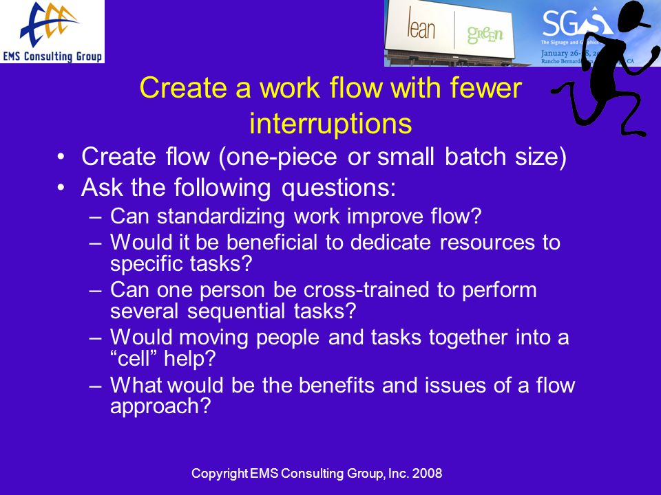 Copyright EMS Consulting Group, Inc. 2008 Create a work flow with fewer interruptions Create flow (one-piece or small batch size) Ask the following qu