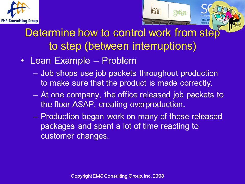 Copyright EMS Consulting Group, Inc. 2008 Determine how to control work from step to step (between interruptions) Lean Example – Problem –Job shops us