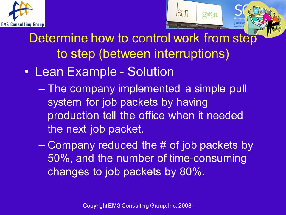 Copyright EMS Consulting Group, Inc. 2008 Determine how to control work from step to step (between interruptions) Lean Example - Solution –The company