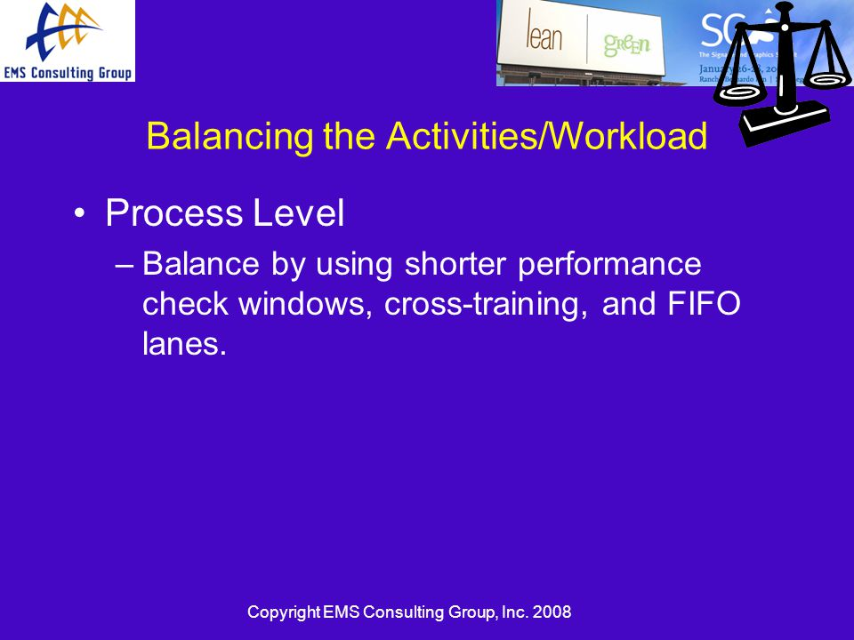 Copyright EMS Consulting Group, Inc. 2008 Balancing the Activities/Workload Process Level –Balance by using shorter performance check windows, cross-t