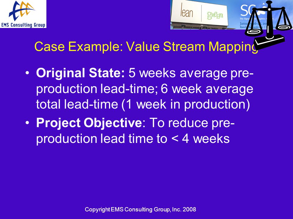 Copyright EMS Consulting Group, Inc. 2008 Case Example: Value Stream Mapping Original State: 5 weeks average pre- production lead-time; 6 week average
