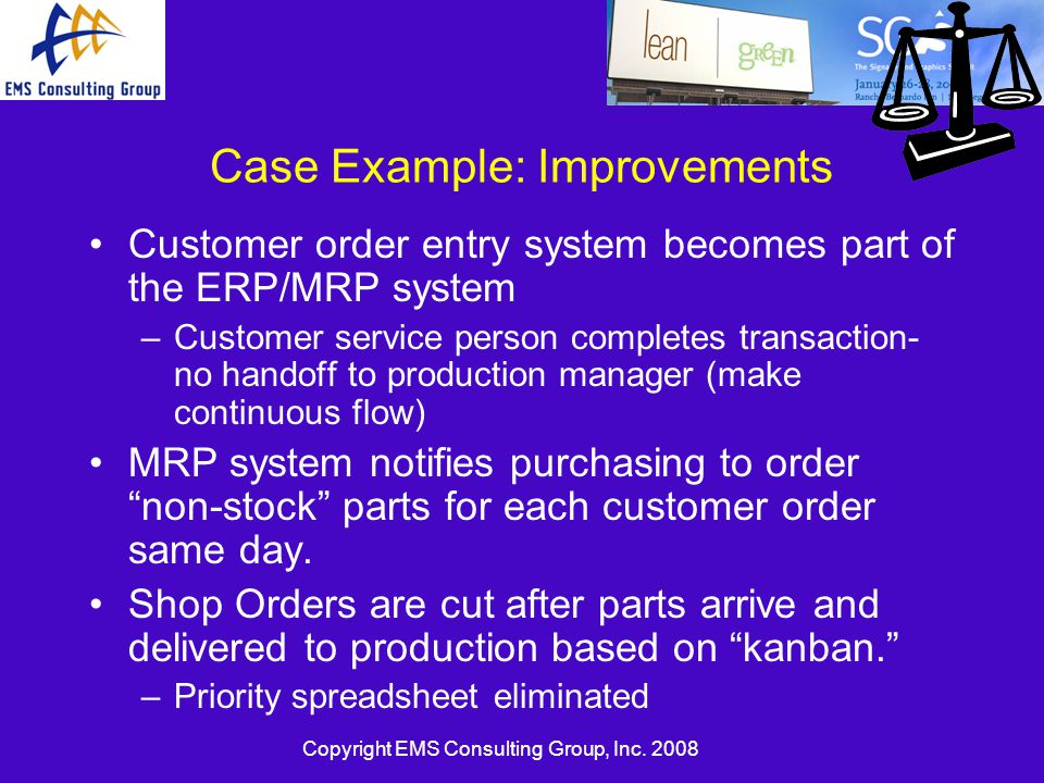 Copyright EMS Consulting Group, Inc. 2008 Case Example: Improvements Customer order entry system becomes part of the ERP/MRP system –Customer service