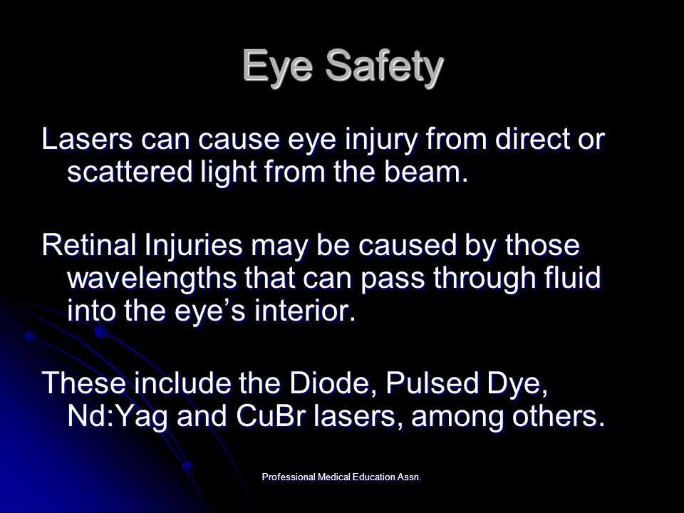 Professional Medical Education Assn. Eye Safety Lasers can cause eye injury from direct or scattered light from the beam. Retinal Injuries may be caus
