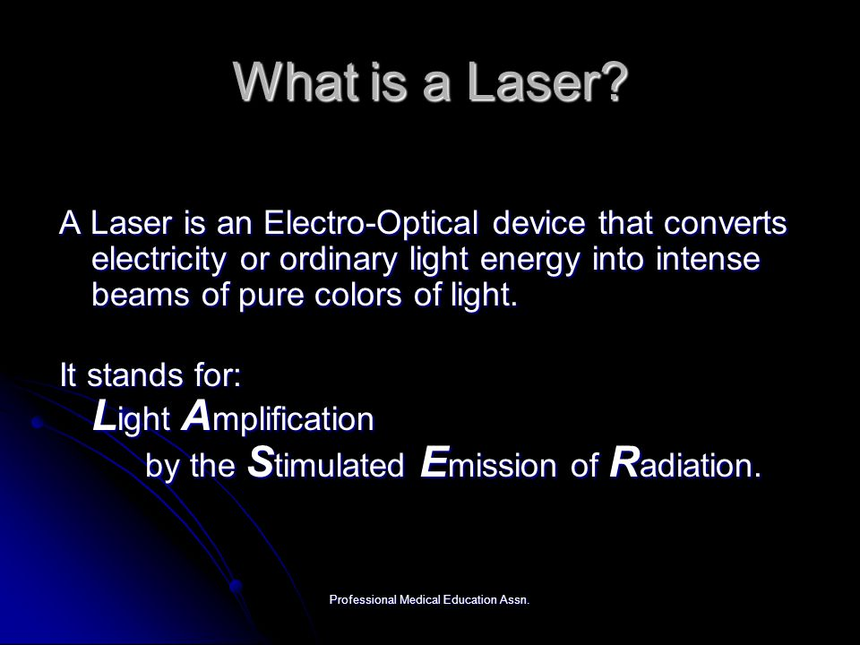 Professional Medical Education Assn. What is a Laser? A Laser is an Electro-Optical device that converts electricity or ordinary light energy into int