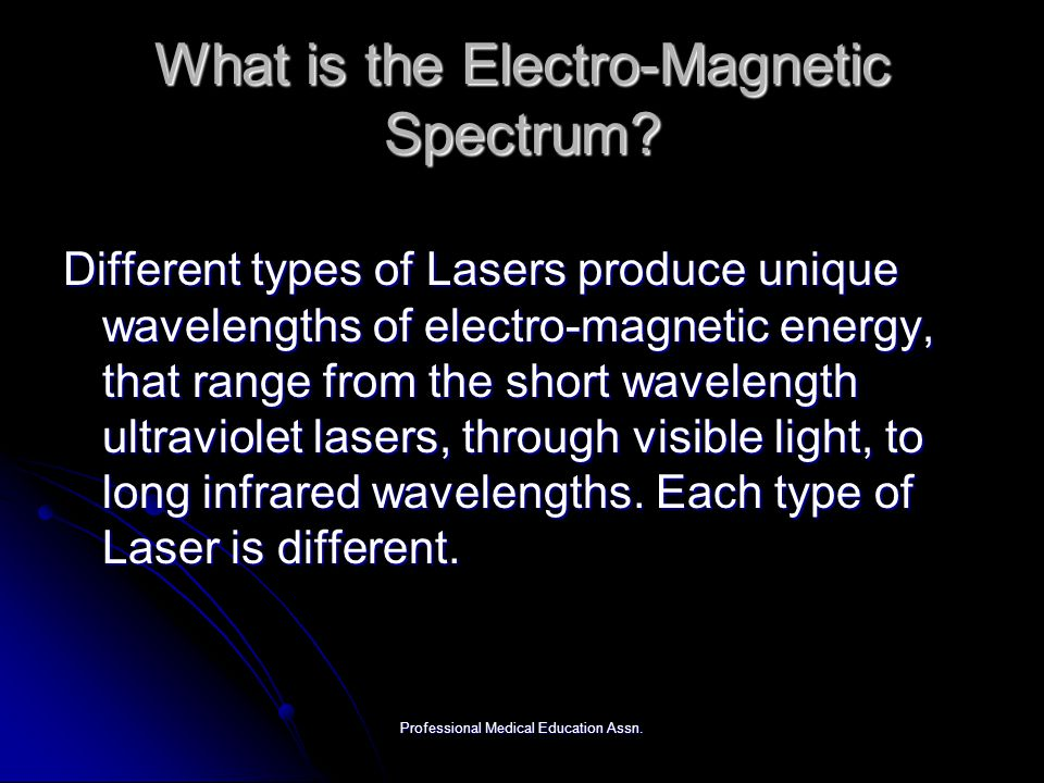 Professional Medical Education Assn. What is the Electro-Magnetic Spectrum? Different types of Lasers produce unique wavelengths of electro-magnetic e